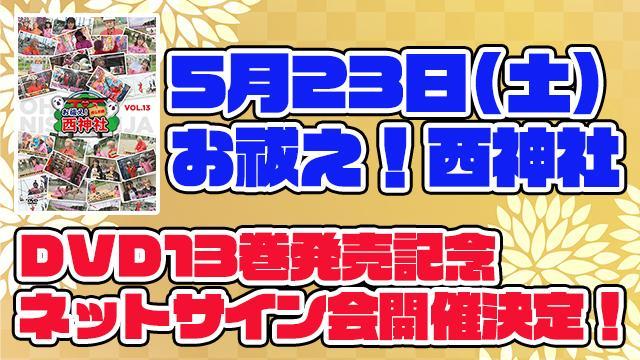 【西神社ネットサイン会開催】5月23日『お祓え!西神社Vol.13』DVD発売記念ネットサイン会を開催!