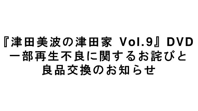 【お知らせ】『津田美波の津田家 Vol.9』DVD 一部再生不良に関するお詫びと良品交換のお知らせ
