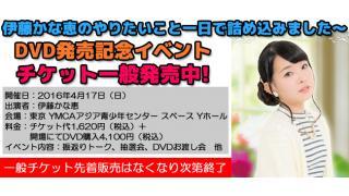 【イベント】4月17日開催!DVD「伊藤かな恵のやりたいこと一日で詰めこみました~Vol.1」発売記念イベントのチケット一般発売スタート!