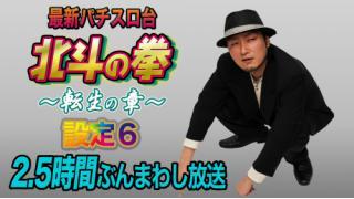 新台初日放送!『スロット 北斗の拳~転生の章~』設定6を2時間半のぶんまわし放送!