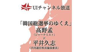 第147回UIチャンネル放送 高野孟×平井久志LIVE放談「韓国総選挙のゆくえ」