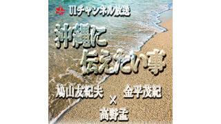 第151回UIチャンネル放送「沖縄に伝えたい事」ゲスト:金平茂紀(テレビ報道記者・キャスター)
