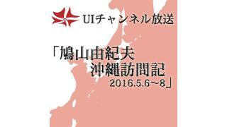 第153回UIチャンネル放送「鳩山由紀夫 沖縄訪問記-2016.5.6~8」