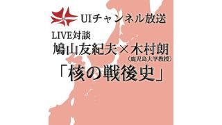 第154回UIチャンネル放送 LIVE対談 鳩山友紀夫×木村朗「核の戦後史」