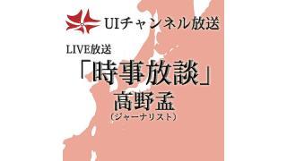 第163回UIチャンネル放送 LIVE放送「時事放談」 出演:高野孟氏(ジャーナリスト)