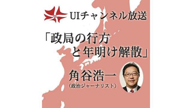 第178回UIチャンネル放送「政局の行方と年内解散」角谷浩一氏(政治ジャーナリスト)