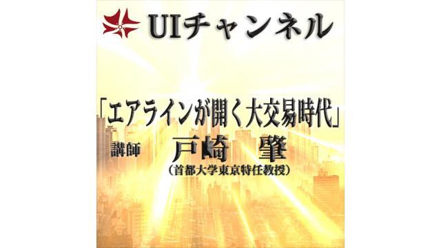 第205回UIチャンネルL放送「エアラインが開く大交易時代」講師:戸崎肇氏(首都大学東京特任教授)