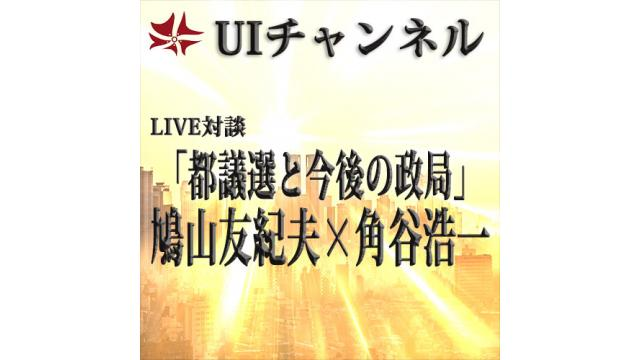 第206回UIチャンネル放送 LIVE対談 鳩山友紀夫×角谷浩一「都議選と今後の政局」