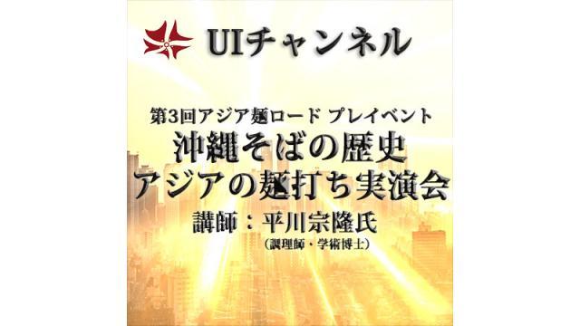 第224回UIチャンネルLIVE対談 第3回アジア麺ロードプレイベント「沖縄そばの歴史とアジアの麺打ち実演会」