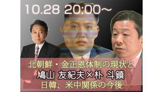 10月28日(月)20時からUIチャンネル生放送 鳩山友紀夫×朴斗鎮対談「北朝鮮・金正恩体制の現状と日韓、米中関係の今後」