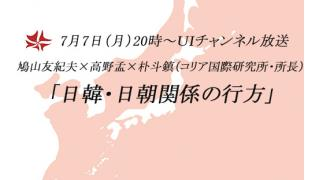 7月7日(月)20時~UIチャンネル放送 鳩山友紀夫×高野孟×朴斗鎮鼎談 「日韓・日朝関係の行方」