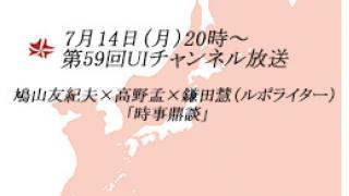 7月14日(月)20時~UIチャンネル放送 鳩山友紀夫×高野孟×鎌田慧(ルポライター)「時事鼎談」