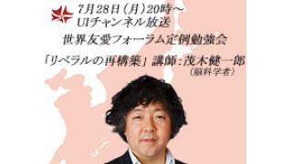7月28日(月)20時~UIチャンネル放送 世界友愛フォーラム定例勉強会「リベラルの再構築」講師:茂木健一郎(脳科学者)