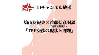 第95回UIチャンネル生放送 鳩山友紀夫×首藤信彦対談「TPP交渉の現状と課題」