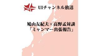 第98回UIチャンネル放送 鳩山友紀夫×高野孟対談「ミャンマー出張報告」