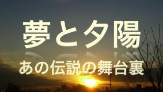 【夢と夕陽】 ⑧  X  その数々の伝説と謎の理由は その高い志にあった