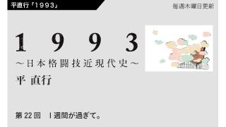【1993 〜日本格闘技近現代史〜】 第22回 1週間が過ぎて。