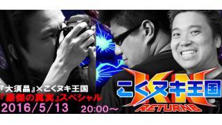 『大須晶』×こくヌキ王国 『豪傑の真実』スペシャル 2016年5月13日(金)20時から生放送!!