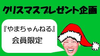 【やまちゃんねる通信vol.0015】今度は会員限定クリスマスプレゼント企画!