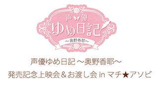 「声優ゆめ日記~奥野香耶~」発売記念上映会&DVDお渡し会inマチ★アソビ