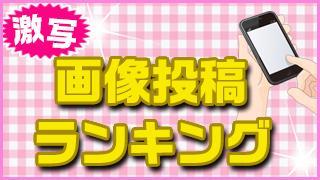 「激写!画像投稿ランキング」8週目!! vol.156-1(4月25日)
