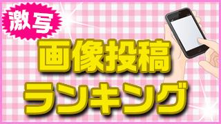 「激写!画像投稿ランキング」10週目!! (5月9日)