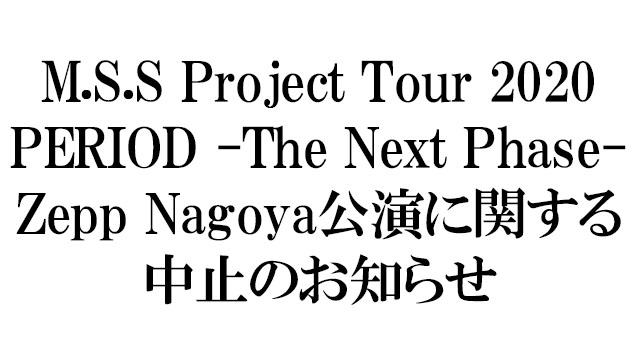 「M.S.S Project Tour 2020 PERIOD -The Next Phase-」Zepp Nagoya公演に関する中止のお知らせ