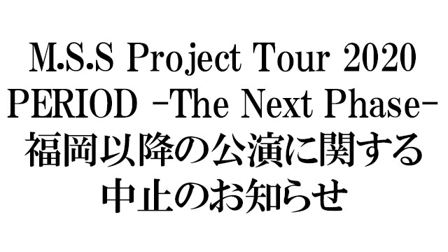 M.S.S Project Tour 2020 PERIOD -The Next Phase- 公演中止のお知らせ