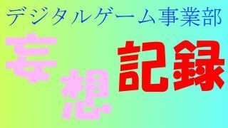 どうでもいいこと デジタルゲーム事業部 妄想記録【138日目】