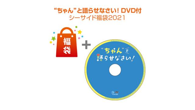 """「【""""ちゃん""""と語らせなさい!】DVD付 シーサイド福袋2021」まもなく発売!"""