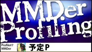 MMDer Profile #7【予定P】