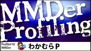 MMDer Profile #10【わかむらP】(アートディレクター・デザイナー)