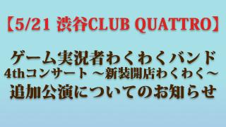 【5/21 渋谷CLUB QUATTRO】ゲーム実況者わくわくバンド 4thコンサート ~新装開店わくわく~ 追加公演についてのお知らせ