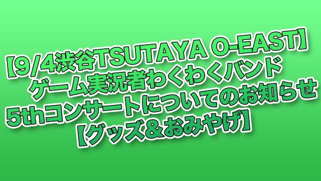 【9/4渋谷TSUTAYA O-EAST】ゲーム実況者わくわくバンド 5thコンサートについてのお知らせ【グッズ&おみやげ】