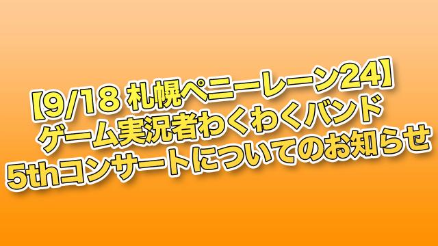【9/18札幌ペニーレーン24】ゲーム実況者わくわくバンド 5thコンサートについてのお知らせ