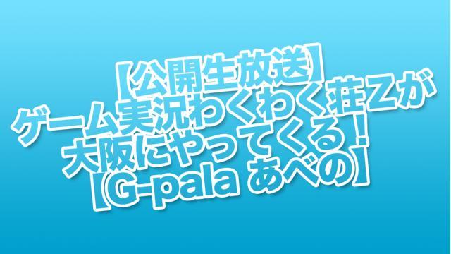 【公開生放送】ゲーム実況わくわく荘Zが大阪にやってくる! 【G-pala あべの】
