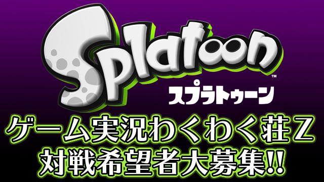 ゲーム実況わくわく荘Z『Splatoon』対戦希望者募集