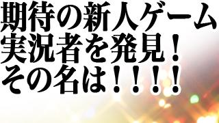 わくわくするぜ!人気爆発待ったなし!期待の新人ゲーム実況者をついに発見!!!