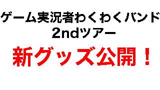 【速報】ゲーム実況者わくわくバンド2ndコンサート ~ずいぶん攻めましたね~ グッズ大公開!&名古屋公演チケット一般発売!