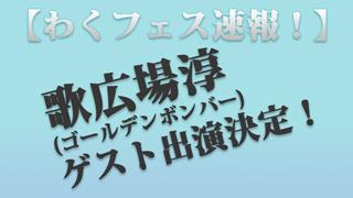 【速報:わくフェス】 歌広場淳(ゴールデンボンバー)のゲスト出演が決定!