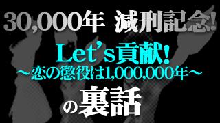 30,000年減刑記念! Let's貢献! ~恋の懲役は1,000,000年~の裏話