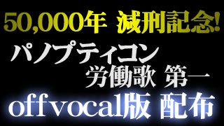 50,000年減刑記念! 「パノプティコン労働歌 第一」offvocal版楽曲を配布します