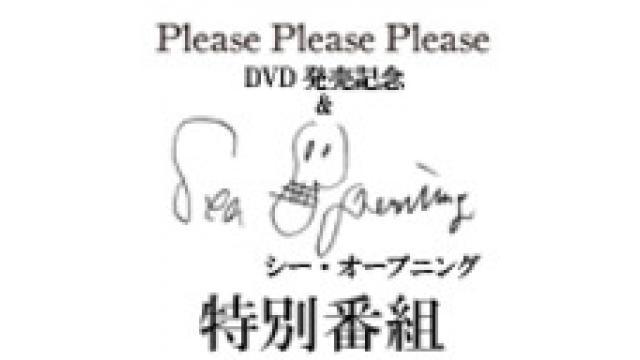 『Please Please Please』DVD発売記念&映画『Sea Opening』特別番組放送後記
