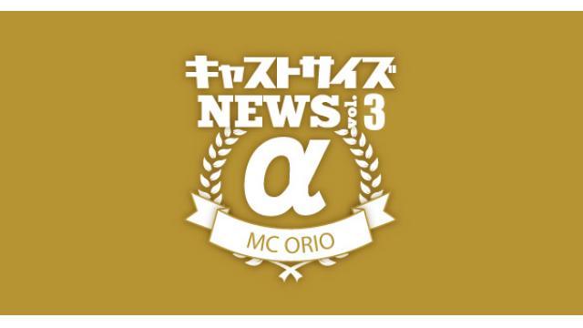 【3月28日(水)20時~放送!】『キャストサイズニュースα(アルファ)』Vol.3