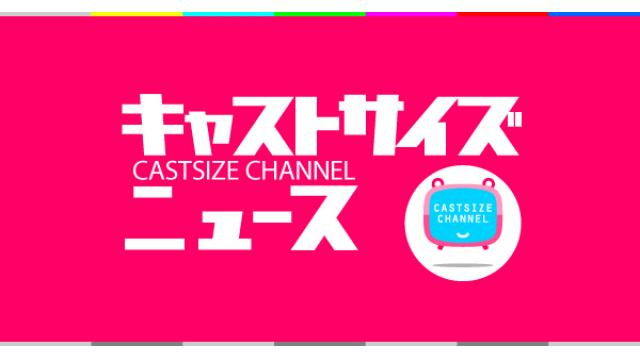 【8月15日(水)21時~放送!】『キャストサイズニュース』第99回 ゲスト:田村 心さん・前川優希さん