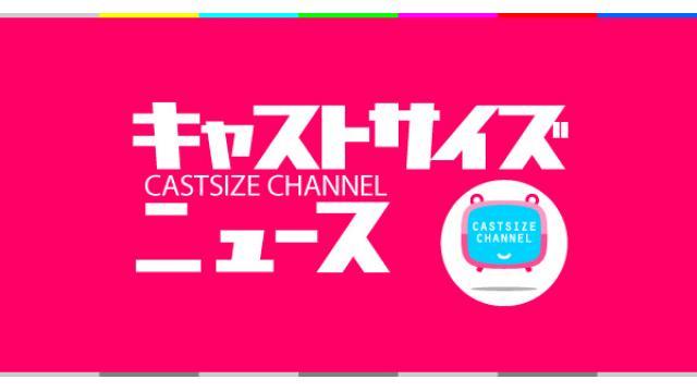 【8月19日(水)21時~放送!】『キャストサイズニュース』第123回