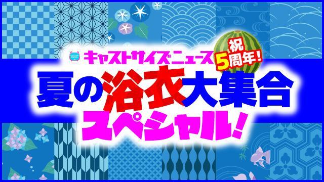 6月19日(水)21時~放送『キャストサイズニュース祝5周年!夏の浴衣大集合スペシャル!』(第109回)・タイムテーブル発表!