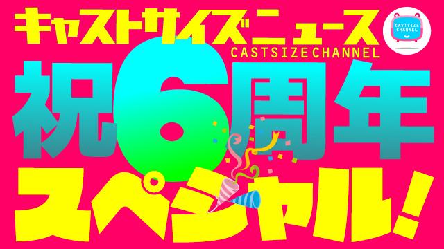 【6月17日(水)21時~放送】『キャストサイズニュース・祝6周年スペシャル!』(第121回)  ・タイムテーブルを発表!