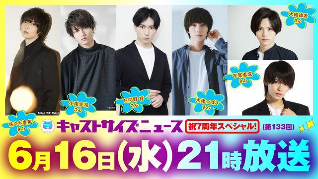 6月16日(水)21時~放送 『キャストサイズニュース・祝7周年スペシャル!』第133回・タイムテーブルを発表!