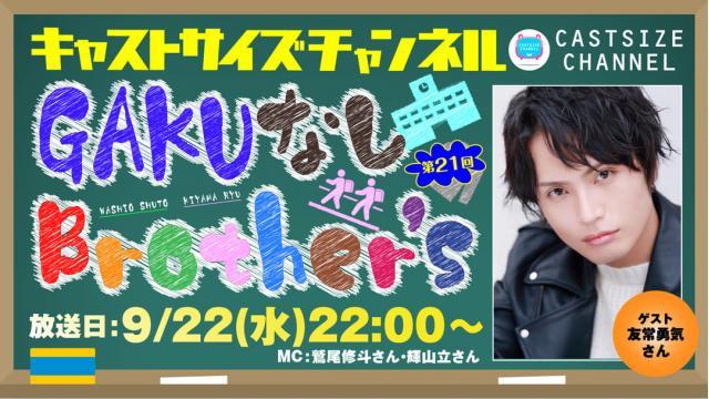 【ゲスト決定!】9月22日(水)22時~放送!『GAKUなしBrother's』第21回 ゲスト:友常勇気さん